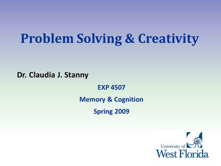 Problem Solving & Creativity Dr. Claudia J. Stanny EXP 4507 Memory & Cognition Spring 2009.