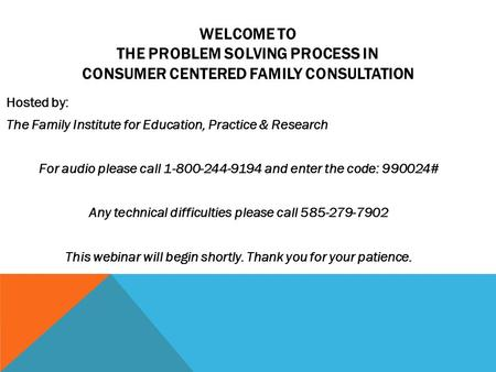 WELCOME TO THE PROBLEM SOLVING PROCESS IN CONSUMER CENTERED FAMILY CONSULTATION Hosted by: The Family Institute for Education, Practice & Research For.