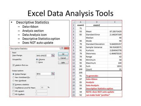Excel Data Analysis Tools Descriptive Statistics – Data ribbon – Analysis section – Data Analysis icon – Descriptive Statistics option – Does NOT auto.