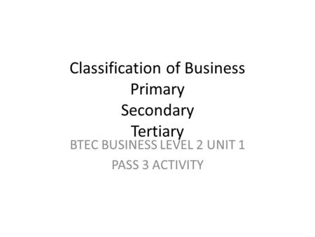 Classification of Business Primary Secondary Tertiary BTEC BUSINESS LEVEL 2 UNIT 1 PASS 3 ACTIVITY.