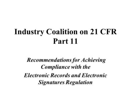 Industry Coalition on 21 CFR Part 11 Recommendations for Achieving Compliance with the Electronic Records and Electronic Signatures Regulation.
