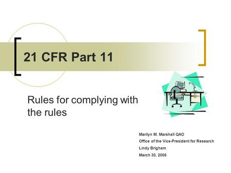 Marilyn M. Marshall QAO Office of the Vice-President for Research Lindy Brigham March 30, 2006 21 CFR Part 11 Rules for complying with the rules.