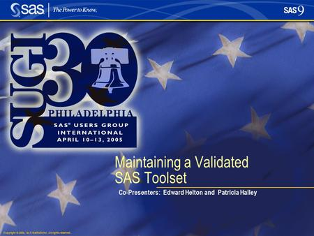 Copyright © 2005, SAS Institute Inc. All rights reserved. Maintaining a Validated SAS Toolset Co-Presenters: Edward Helton and Patricia Halley.