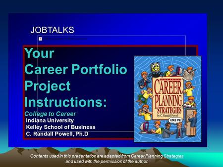 JOBTALKS Your Career Portfolio ProjectInstructions: College to Career Indiana University Kelley School of Business C. Randall Powell, Ph.D Contents used.