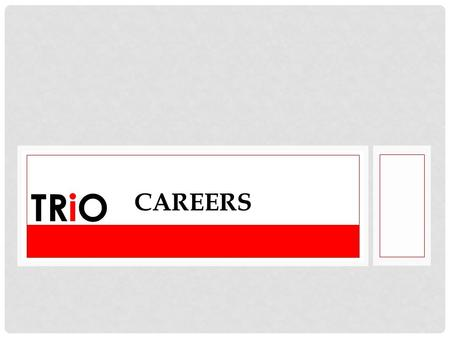 TRiO CAREERS. FIND YOUR PATH It is important to remember when developing a career path is that you are in charge of the journey. You must create your.