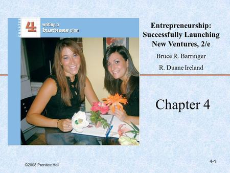 ©2008 Prentice Hall 4-1 Chapter 4 Entrepreneurship: Successfully Launching New Ventures, 2/e Bruce R. Barringer R. Duane Ireland.