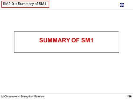 1 /26 M.Chrzanowski: Strength of Materials SM2-01: Summary of SM1 SUMMARY OF SM1.