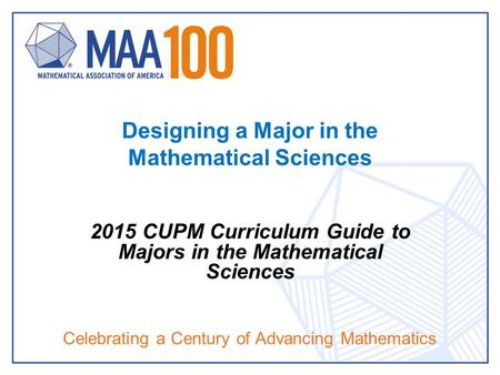 Celebrating a Century of Advancing Mathematics Designing a Major in the Mathematical Sciences 2015 CUPM Curriculum Guide to Majors in the Mathematical.