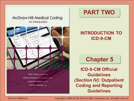 INTRODUCTION TO ICD-9-CM PART TWO Chapter 5 ICD-9-CM Official Guidelines (Section IV): Outpatient Coding and Reporting Guidelines McGraw-Hill/IrwinCopyright.