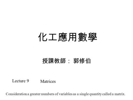 化工應用數學 授課教師: 郭修伯 Lecture 9 Matrices Consideration a greater numbers of variables as a single quantity called a matrix.
