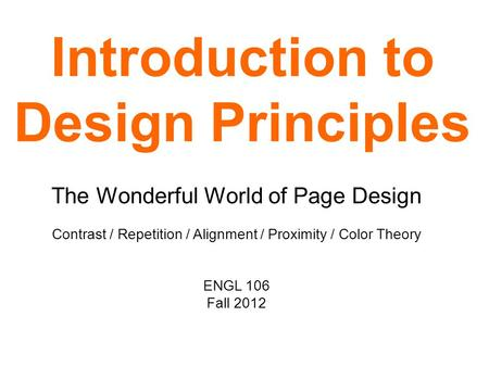 Introduction to Design Principles The Wonderful World of Page Design Contrast / Repetition / Alignment / Proximity / Color Theory ENGL 106 Fall 2012.