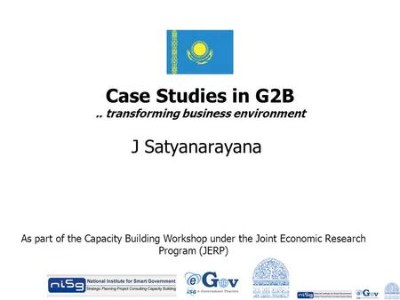 Case Studies in G2B.. transforming business environment J Satyanarayana As part of the Capacity Building Workshop under the Joint Economic Research Program.