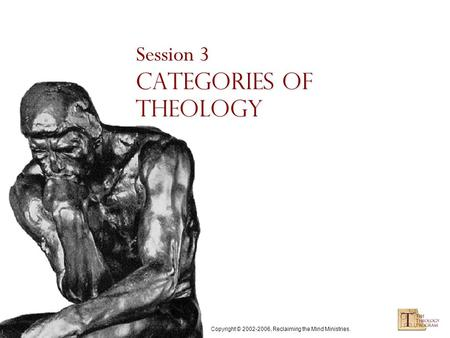 Copyright © 2002-2006, Reclaiming the Mind Ministries. Session 3 Categories of Theology.
