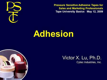 Adhesion Victor X. Lu, Ph.D. Cytec Industries, Inc. Victor X. Lu, Ph.D. Cytec Industries, Inc. Pressure Sensitive Adhesive Tapes for Sales and Marketing.