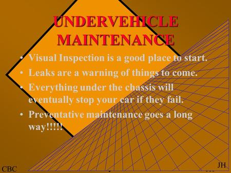 JHCBC JH UNDERVEHICLE MAINTENANCE Visual Inspection is a good place to start. Leaks are a warning of things to come. Everything under the chassis will.