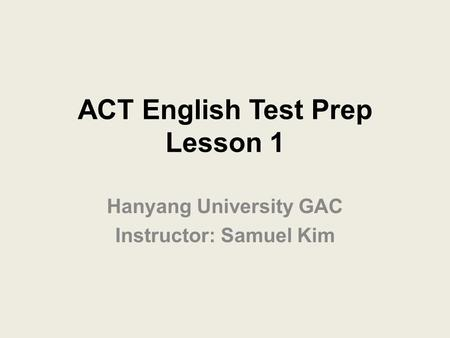 ACT English Test Prep Lesson 1 Hanyang University GAC Instructor: Samuel Kim.