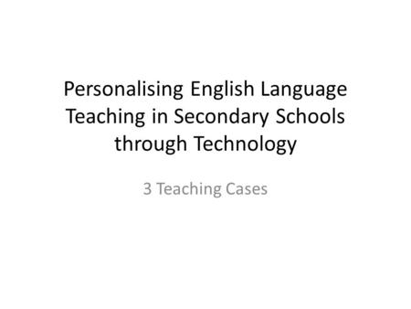 Personalising English Language Teaching in Secondary Schools through Technology 3 Teaching Cases.