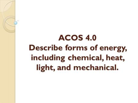 ACOS 4.0 Describe forms of energy, including chemical, heat, light, and mechanical.