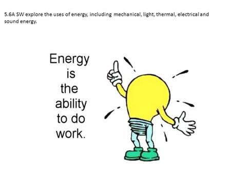 5.6A SW explore the uses of energy, including mechanical, light, thermal, electrical and sound energy.