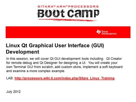 Linux Qt Graphical User Interface (GUI) Development In this session, we will cover Qt GUI development tools including: Qt Creator for remote debug and.