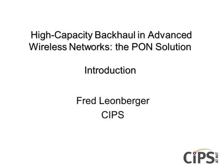 High-Capacity Backhaul in Advanced Wireless Networks: the PON Solution Introduction Fred Leonberger CIPS.
