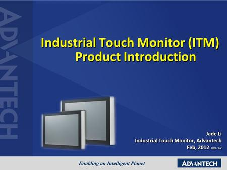 Jade Li Industrial Touch Monitor, Advantech Feb, 2012 Rev. 1.2 Industrial Touch Monitor (ITM) Product Introduction.