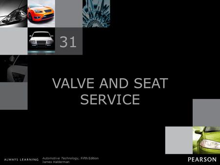 © 2011 Pearson Education, Inc. All Rights Reserved Automotive Technology, Fifth Edition James Halderman VALVE AND SEAT SERVICE 31.