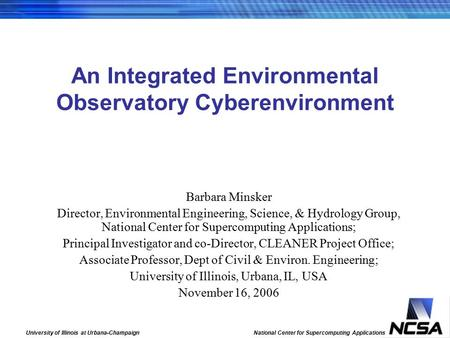 University of Illinois at Urbana-Champaign National Center for Supercomputing Applications An Integrated Environmental Observatory Cyberenvironment Barbara.