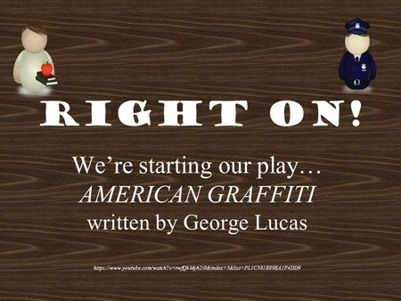 Right On! We're starting our play… AMERICAN GRAFFITI written by George Lucas https://www.youtube.com/watch?v=rwfQbMyh2i0&index=3&list=PL1C381E89EA1F4DD9.