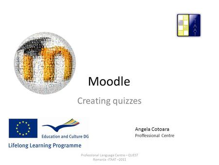 Moodle Creating quizzes Angela Cotoara Proffessional Centre Professional Language Centre – QUEST Romania -ITAAT –2011.