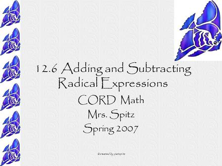 ©created by patspitz 12.6 Adding and Subtracting Radical Expressions CORD Math Mrs. Spitz Spring 2007.