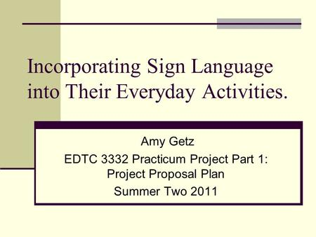 Incorporating Sign Language into Their Everyday Activities. Amy Getz EDTC 3332 Practicum Project Part 1: Project Proposal Plan Summer Two 2011.