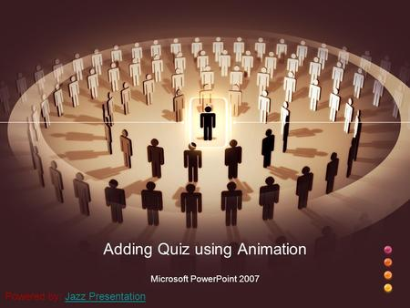Adding Quiz using Animation Microsoft PowerPoint 2007 Powered by: Jazz PresentationJazz Presentation.
