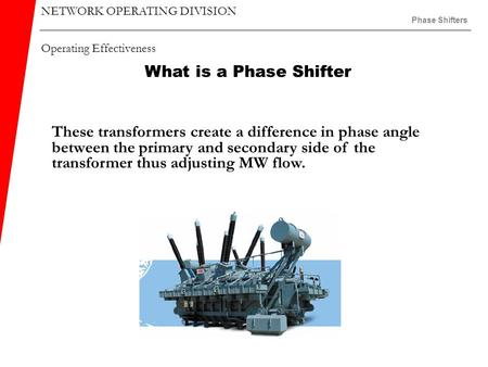 NETWORK OPERATING DIVISION Operating Effectiveness Phase Shifters What is a Phase Shifter These transformers create a difference in phase angle between.
