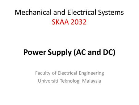 Faculty of Electrical Engineering Universiti Teknologi Malaysia Mechanical and Electrical Systems SKAA 2032 Power Supply (AC and DC)
