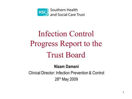 1 Infection Control Progress Report to the Trust Board Nizam Damani Clinical Director: Infection Prevention & Control 28 th May 2009.
