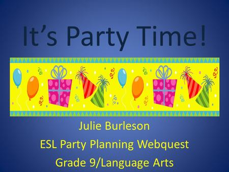 Julie Burleson ESL Party Planning Webquest Grade 9/Language Arts