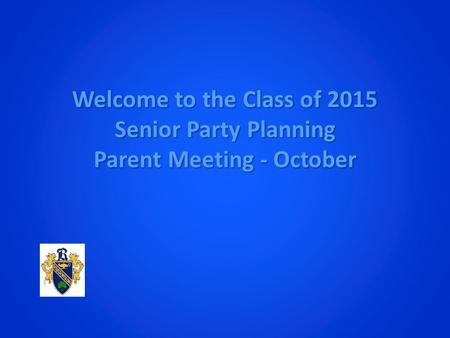 Welcome to the Class of 2015 Senior Party Planning Parent Meeting - October.