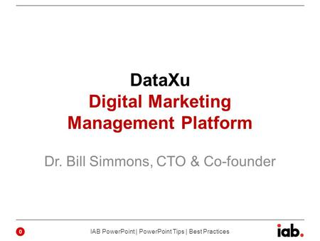 DataXu Digital Marketing Management Platform Dr. Bill Simmons, CTO & Co-founder 0 IAB PowerPoint | PowerPoint Tips | Best Practices.