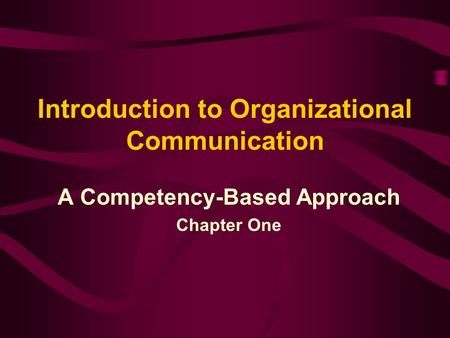 Introduction to Organizational Communication A Competency-Based Approach Chapter One.