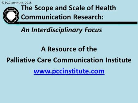 © PCC Institute, 2015 The Scope and Scale of Health Communication Research: An Interdisciplinary Focus A Resource of the Palliative Care Communication.