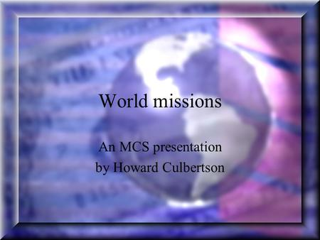 World missions An MCS presentation by Howard Culbertson.
