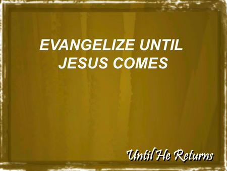 "Until He Returns EVANGELIZE UNTIL JESUS COMES. Until He Returns ""No one knows about that day or hour, not even the angels in heaven, nor the Son, but."