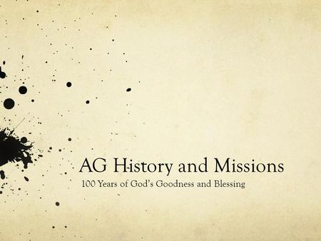 AG History and Missions 100 Years of God's Goodness and Blessing.