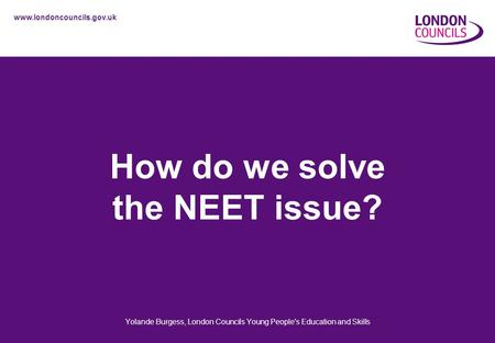 Www.londoncouncils.gov.uk How do we solve the NEET issue? Yolande Burgess, London Councils Young People's Education and Skills.