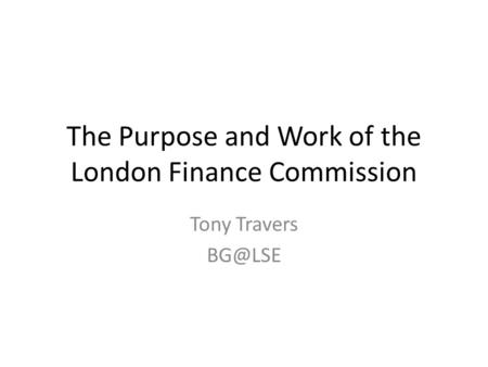 The Purpose and Work of the London Finance Commission Tony Travers