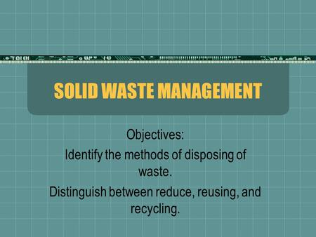 SOLID WASTE MANAGEMENT Objectives: Identify the methods of disposing of waste. Distinguish between reduce, reusing, and recycling.