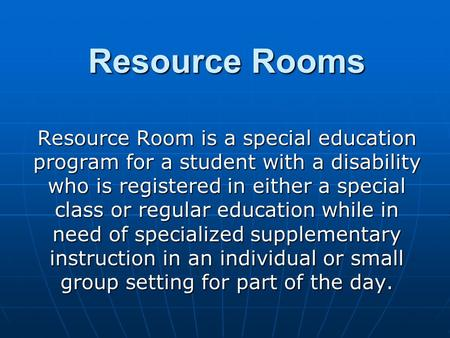 Resource Rooms Resource Room is a special education program for a student with a disability who is registered in either a special class or regular education.
