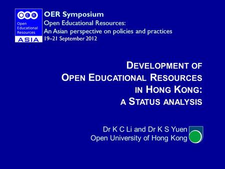 D EVELOPMENT OF O PEN E DUCATIONAL R ESOURCES IN H ONG K ONG : A S TATUS ANALYSIS Dr K C Li and Dr K S Yuen Open University of Hong Kong OER Symposium.