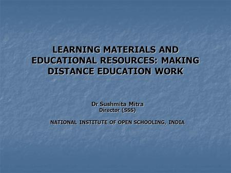 LEARNING MATERIALS AND EDUCATIONAL RESOURCES: MAKING DISTANCE EDUCATION WORK Dr Sushmita Mitra Director (SSS) NATIONAL INSTITUTE OF OPEN SCHOOLING, INDIA.